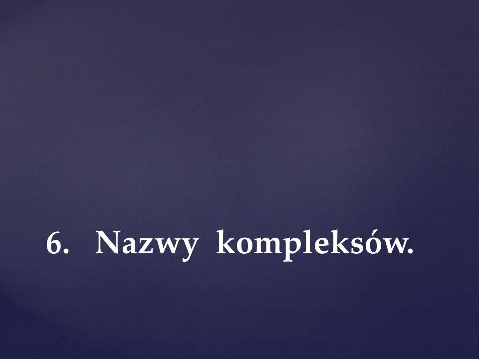 6. Nazwy kompleksów.