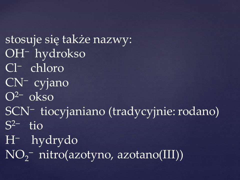 stosuje się także nazwy: OH hydrokso Cl chloro CN cyjano O2 okso SCN tiocyjaniano (tradycyjnie: rodano) S2 tio H hydrydo NO2 nitro(azotyno, azotano(III))