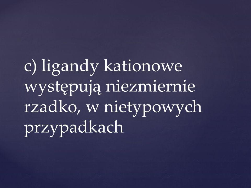 c) ligandy kationowe występują niezmiernie rzadko, w nietypowych przypadkach
