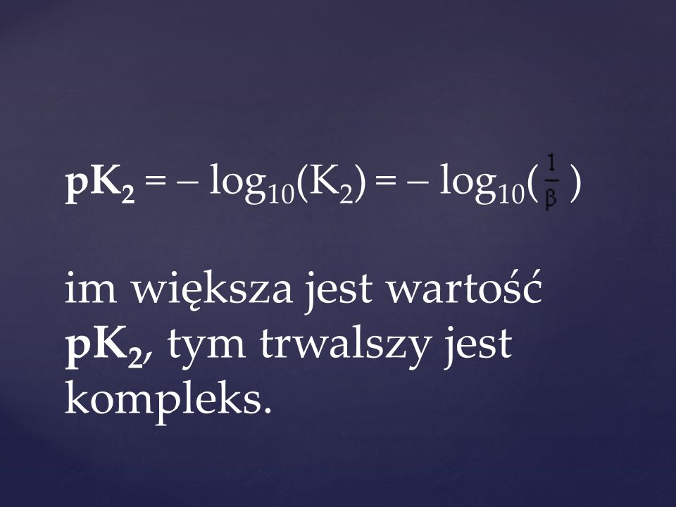pK2 =  log10(K2) =  log10( ) im większa jest wartość pK2, tym trwalszy jest kompleks.