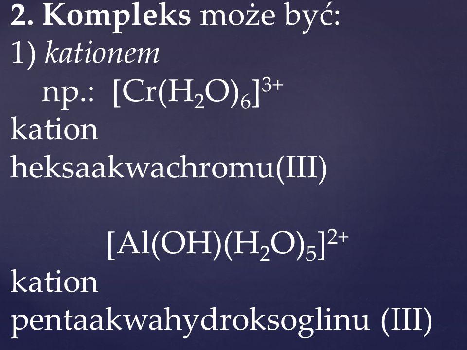 2. Kompleks może być: 1) kationem np