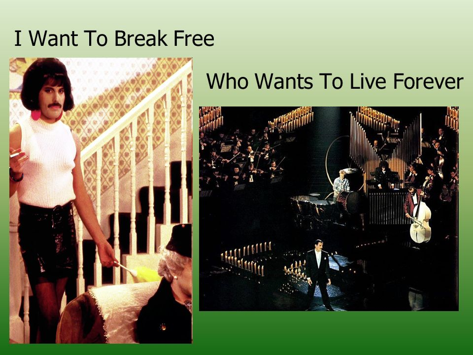 I Want To Break Free Who Wants To Live Forever