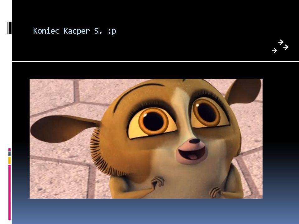 Koniec Kacper S. :p