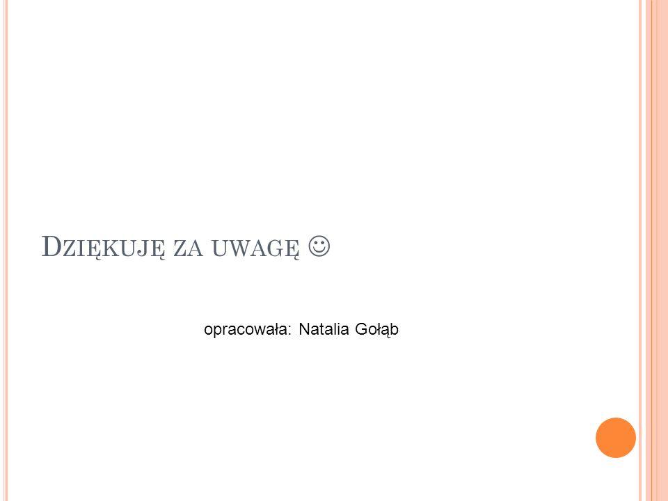 Dziękuję za uwagę  opracowała: Natalia Gołąb