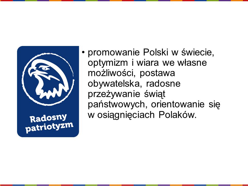promowanie Polski w świecie, optymizm i wiara we własne możliwości, postawa obywatelska, radosne przeżywanie świąt państwowych, orientowanie się w osiągnięciach Polaków.