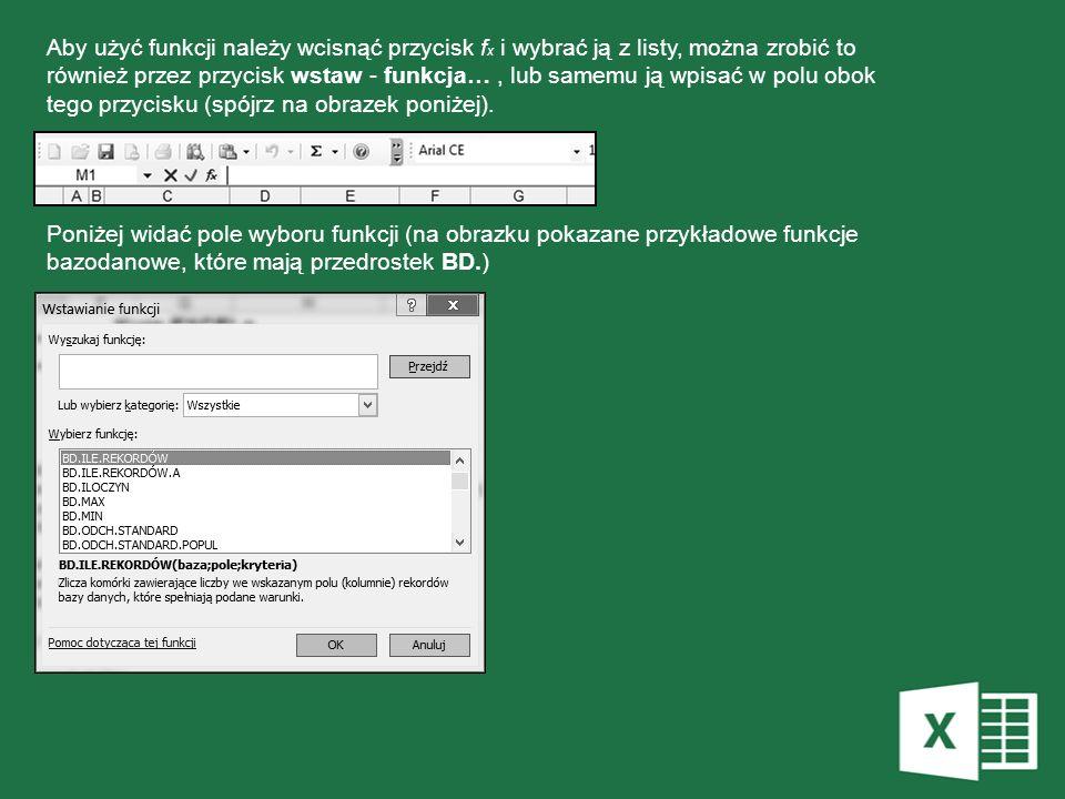 Aby użyć funkcji należy wcisnąć przycisk fx i wybrać ją z listy, można zrobić to również przez przycisk wstaw - funkcja… , lub samemu ją wpisać w polu obok tego przycisku (spójrz na obrazek poniżej).