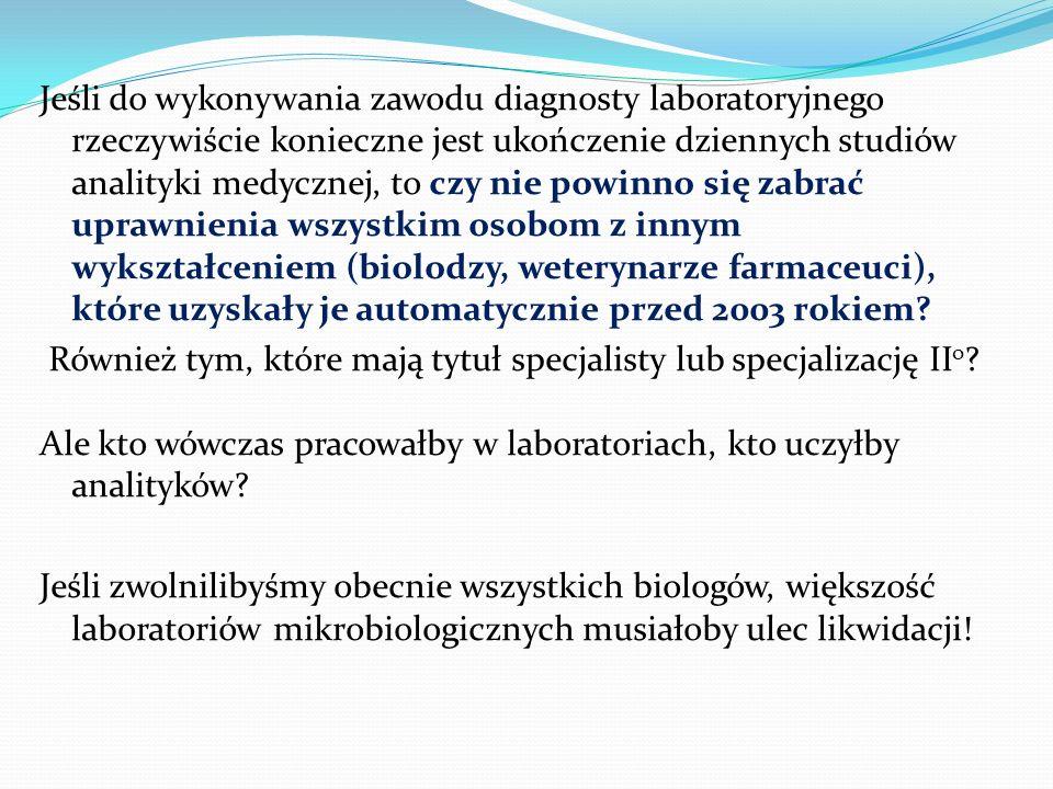Jeśli do wykonywania zawodu diagnosty laboratoryjnego rzeczywiście konieczne jest ukończenie dziennych studiów analityki medycznej, to czy nie powinno się zabrać uprawnienia wszystkim osobom z innym wykształceniem (biolodzy, weterynarze farmaceuci), które uzyskały je automatycznie przed 2003 rokiem.