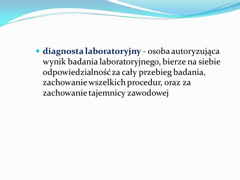 diagnosta laboratoryjny - osoba autoryzująca wynik badania laboratoryjnego, bierze na siebie odpowiedzialność za cały przebieg badania, zachowanie wszelkich procedur, oraz za zachowanie tajemnicy zawodowej