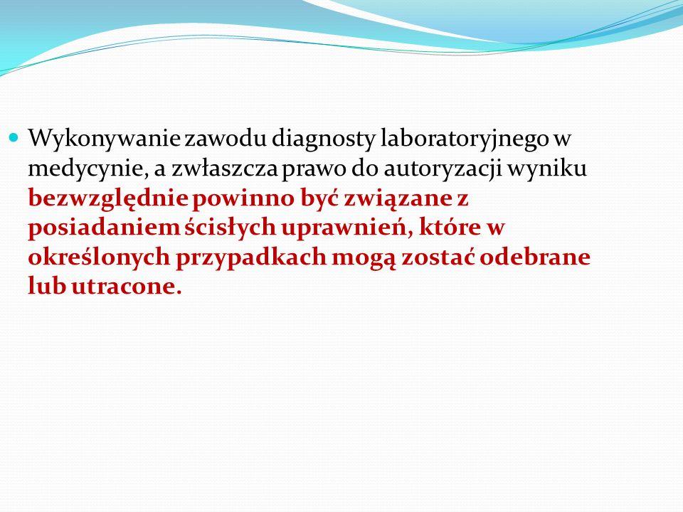 Wykonywanie zawodu diagnosty laboratoryjnego w medycynie, a zwłaszcza prawo do autoryzacji wyniku bezwzględnie powinno być związane z posiadaniem ścisłych uprawnień, które w określonych przypadkach mogą zostać odebrane lub utracone.