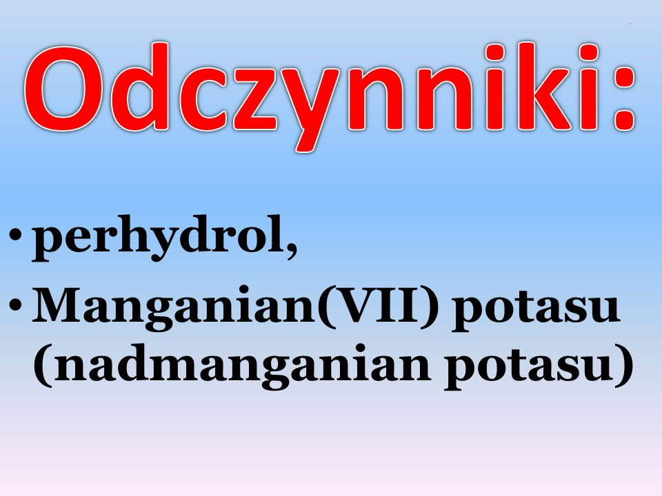 Odczynniki: . perhydrol, Manganian(VII) potasu (nadmanganian potasu)
