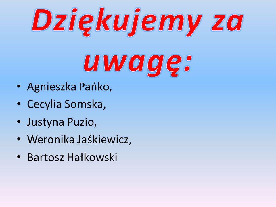 Dziękujemy za uwagę: Agnieszka Pańko, Cecylia Somska, Justyna Puzio,