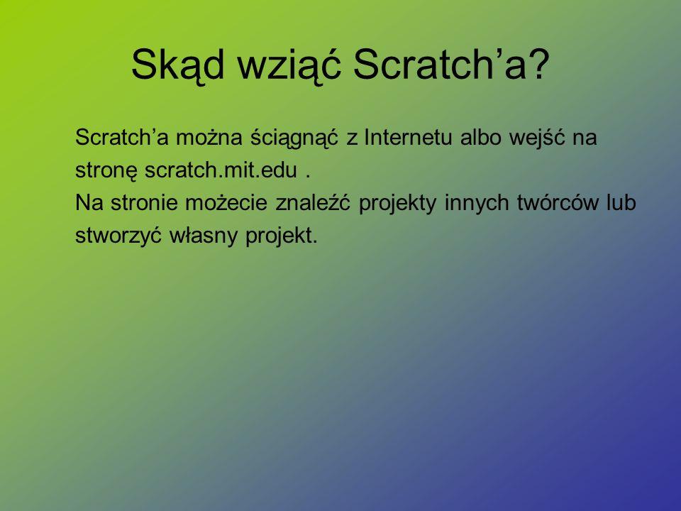 Skąd wziąć Scratch'a Scratch'a można ściągnąć z Internetu albo wejść na. stronę scratch.mit.edu .