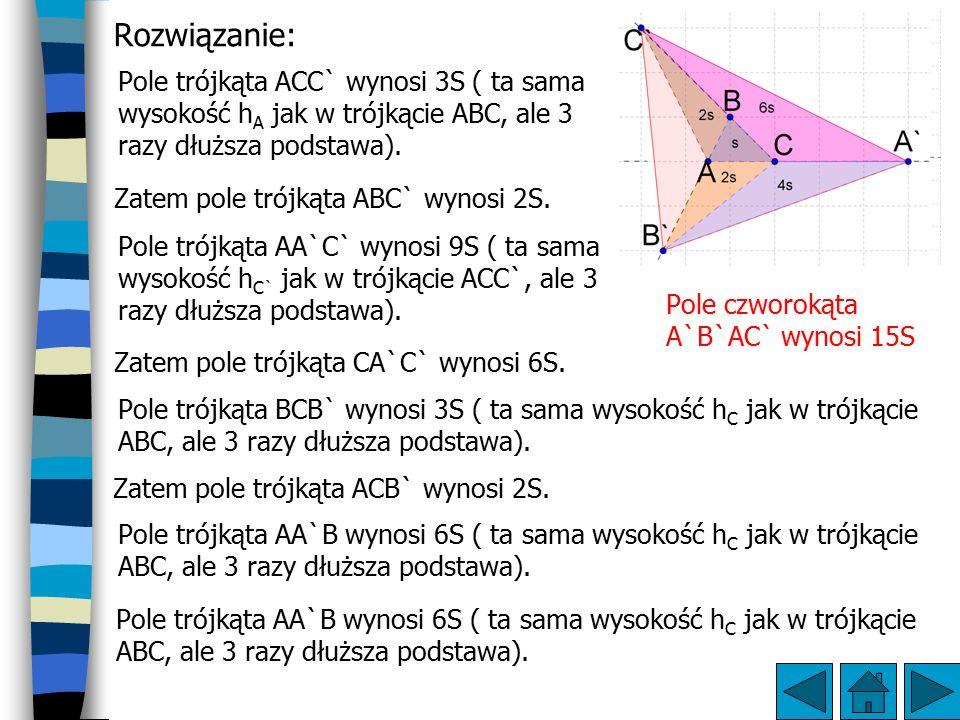 Rozwiązanie: Pole trójkąta ACC` wynosi 3S ( ta sama wysokość hA jak w trójkącie ABC, ale 3 razy dłuższa podstawa).