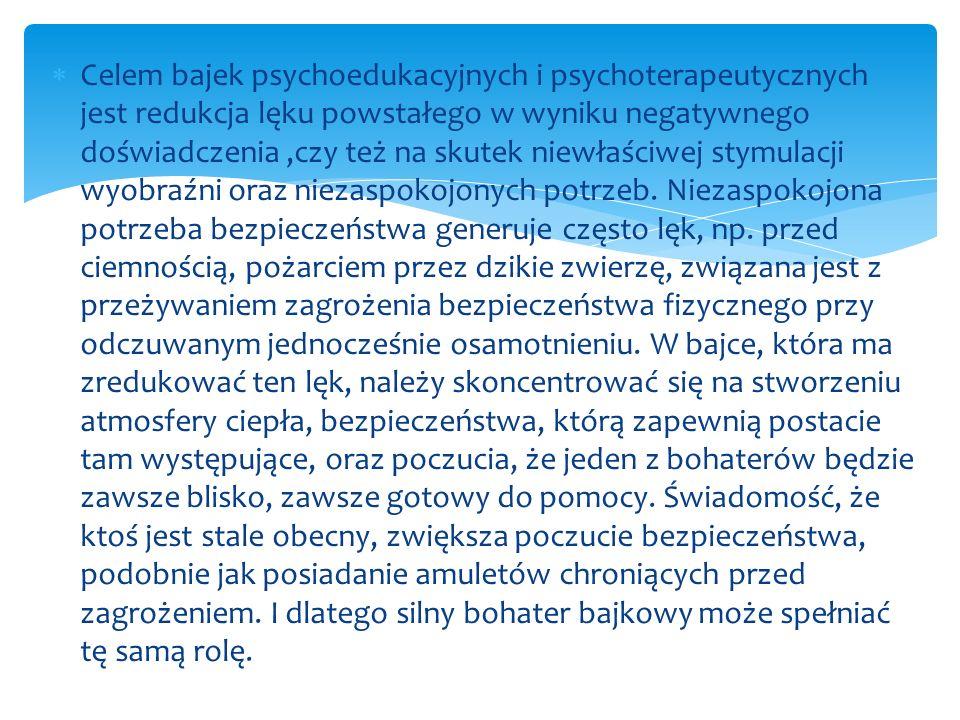 Celem bajek psychoedukacyjnych i psychoterapeutycznych jest redukcja lęku powstałego w wyniku negatywnego doświadczenia ,czy też na skutek niewłaściwej stymulacji wyobraźni oraz niezaspokojonych potrzeb.
