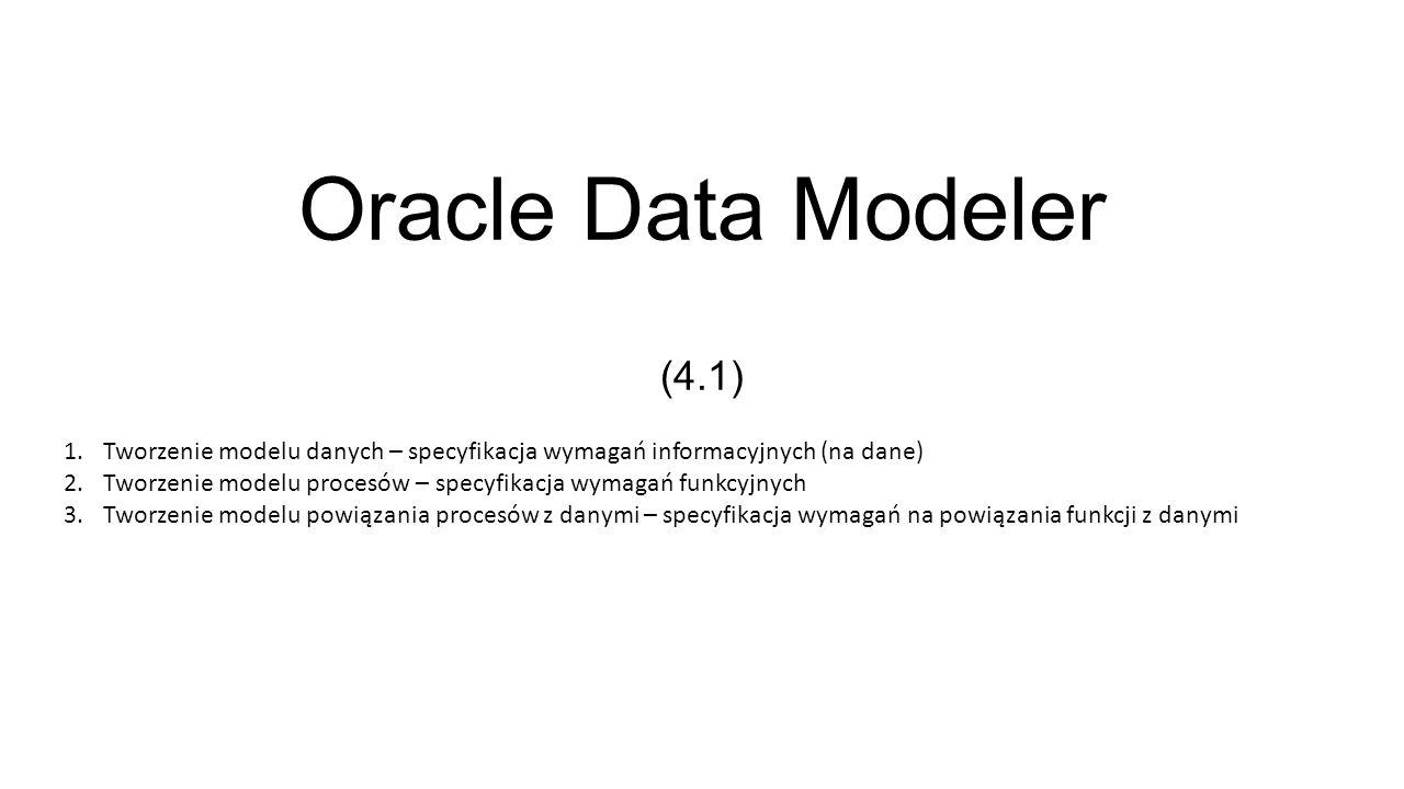 Oracle Data Modeler (4.1) Tworzenie modelu danych – specyfikacja wymagań informacyjnych (na dane)