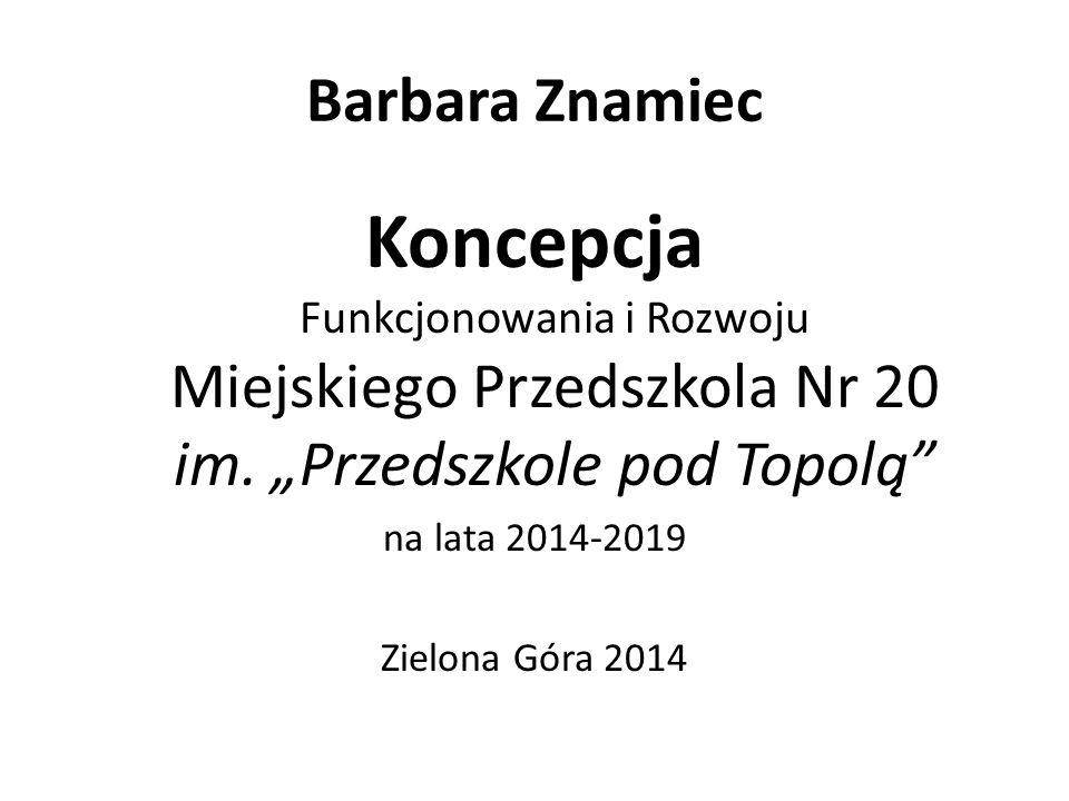 """Barbara Znamiec Koncepcja Funkcjonowania i Rozwoju Miejskiego Przedszkola Nr 20 im. """"Przedszkole pod Topolą"""
