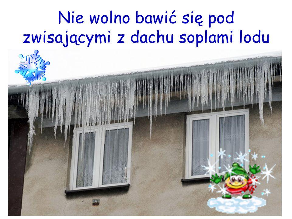 Nie wolno bawić się pod zwisającymi z dachu soplami lodu