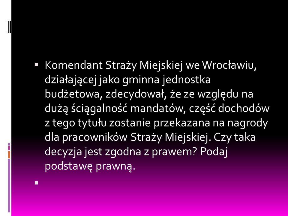 Komendant Straży Miejskiej we Wrocławiu, działającej jako gminna jednostka budżetowa, zdecydował, że ze względu na dużą ściągalność mandatów, część dochodów z tego tytułu zostanie przekazana na nagrody dla pracowników Straży Miejskiej. Czy taka decyzja jest zgodna z prawem Podaj podstawę prawną.