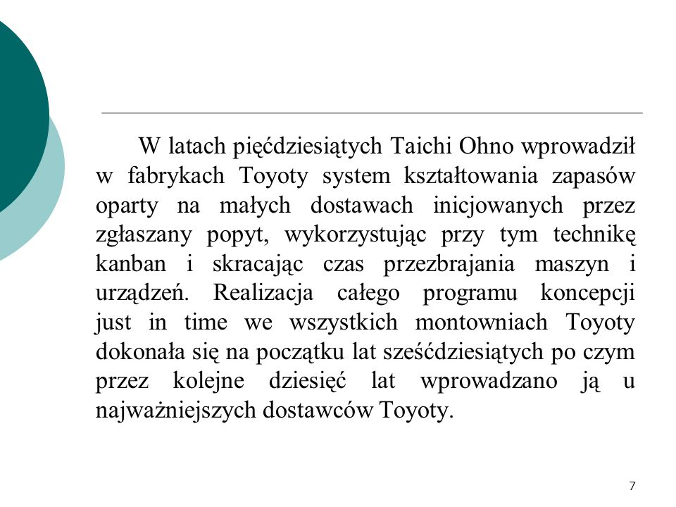 W latach pięćdziesiątych Taichi Ohno wprowadził w fabrykach Toyoty system kształtowania zapasów oparty na małych dostawach inicjowanych przez zgłaszany popyt, wykorzystując przy tym technikę kanban i skracając czas przezbrajania maszyn i urządzeń.