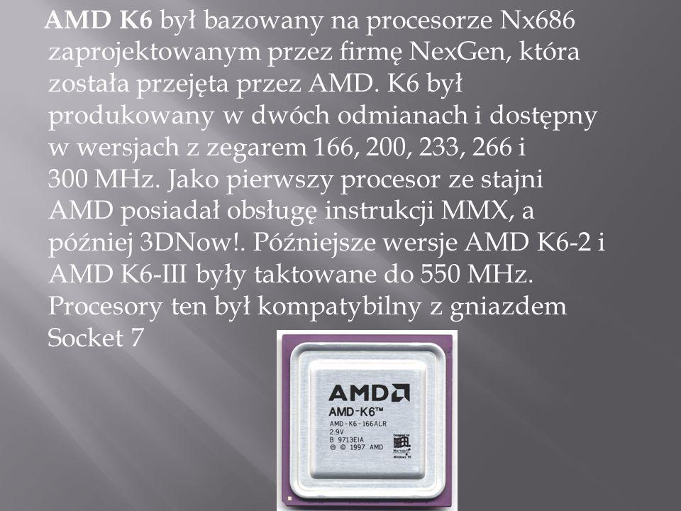 AMD K6 był bazowany na procesorze Nx686 zaprojektowanym przez firmę NexGen, która została przejęta przez AMD.