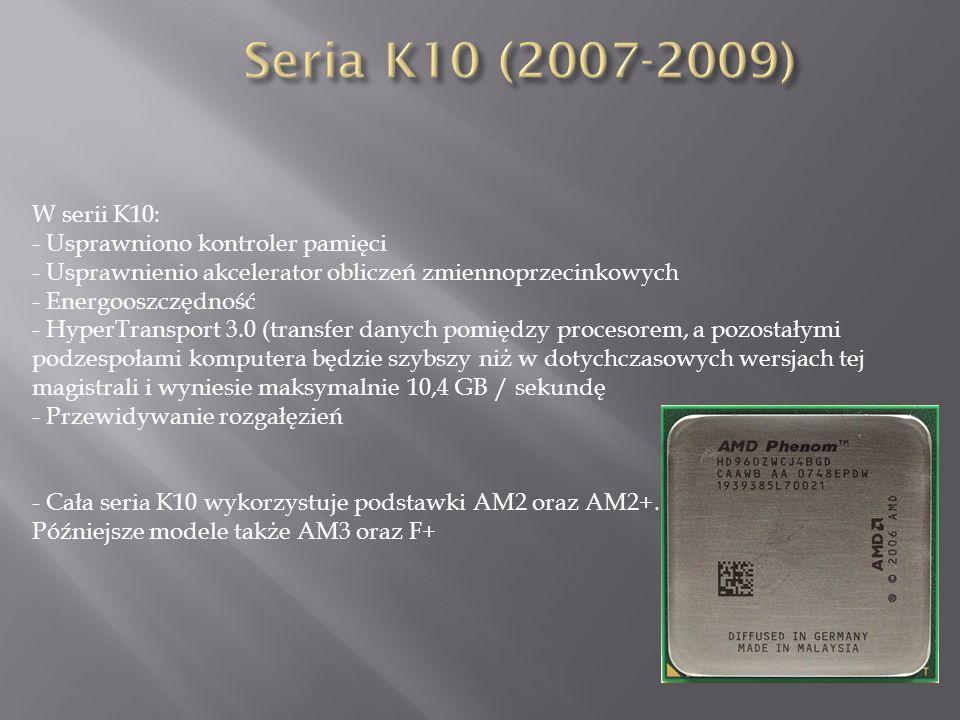 Seria K10 (2007-2009) W serii K10: - Usprawniono kontroler pamięci