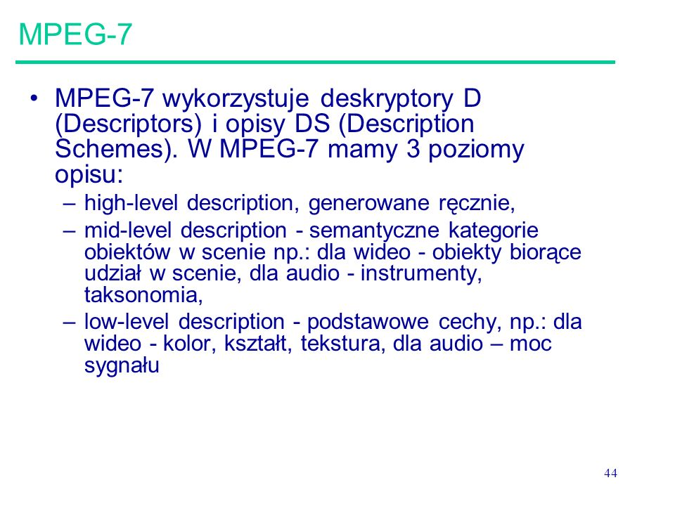MPEG-7 MPEG-7 wykorzystuje deskryptory D (Descriptors) i opisy DS (Description Schemes). W MPEG-7 mamy 3 poziomy opisu: