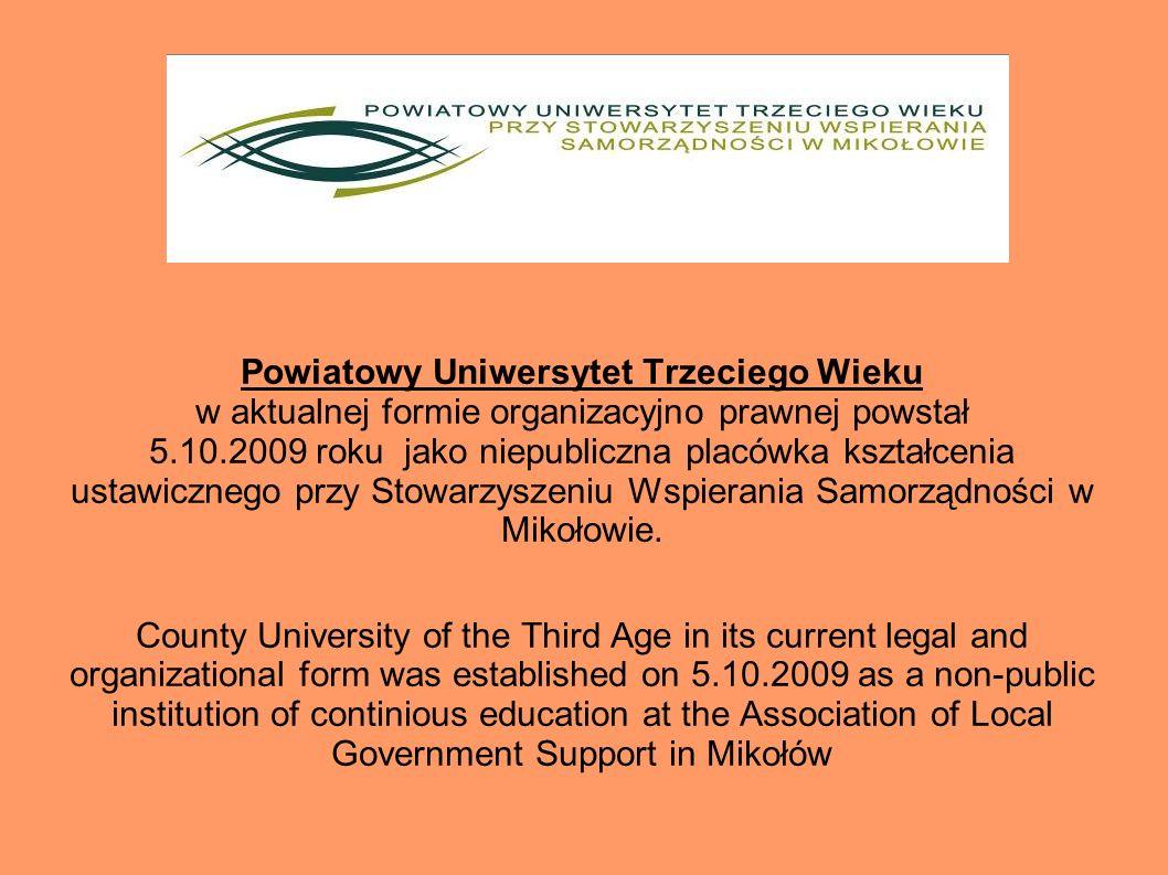 Powiatowy Uniwersytet Trzeciego Wieku w aktualnej formie organizacyjno prawnej powstał 5.10.2009 roku jako niepubliczna placówka kształcenia ustawicznego przy Stowarzyszeniu Wspierania Samorządności w Mikołowie.