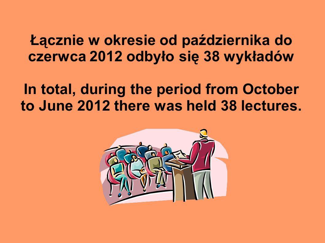 Łącznie w okresie od października do czerwca 2012 odbyło się 38 wykładów In total, during the period from October to June 2012 there was held 38 lectures.