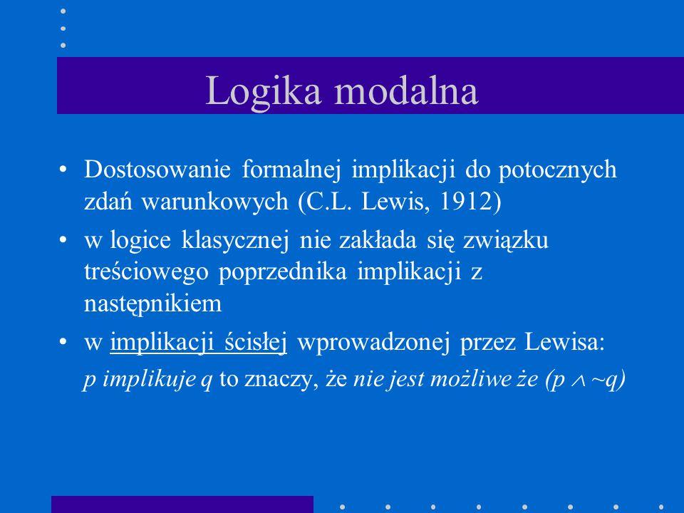 Logika modalna Dostosowanie formalnej implikacji do potocznych zdań warunkowych (C.L. Lewis, 1912)