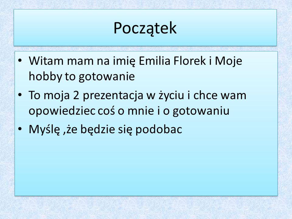Początek Witam mam na imię Emilia Florek i Moje hobby to gotowanie