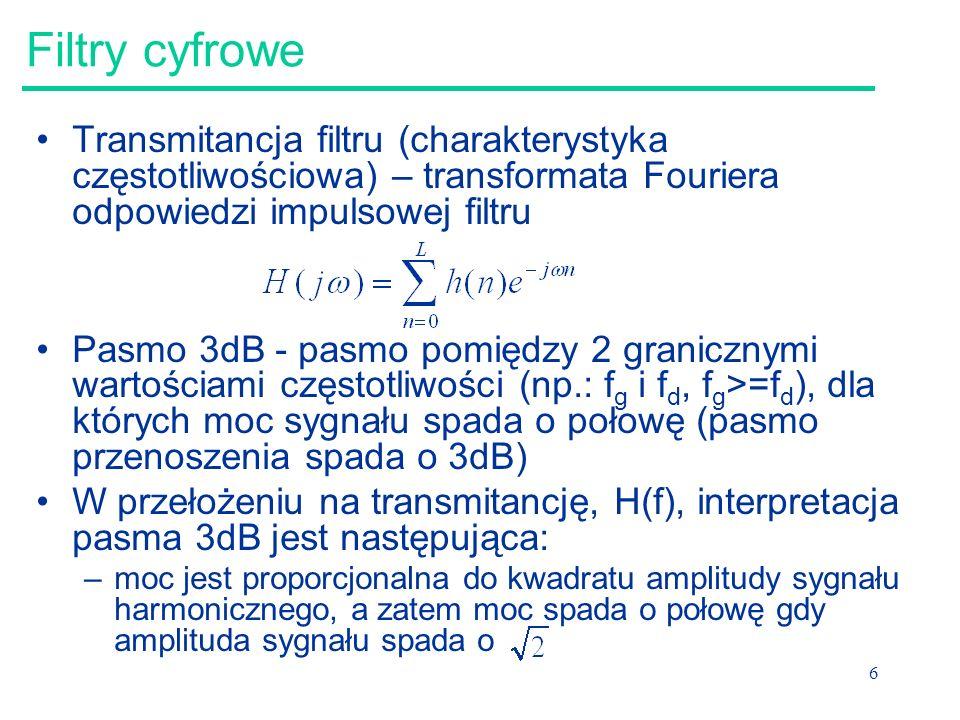 Filtry cyfrowe Transmitancja filtru (charakterystyka częstotliwościowa) – transformata Fouriera odpowiedzi impulsowej filtru.