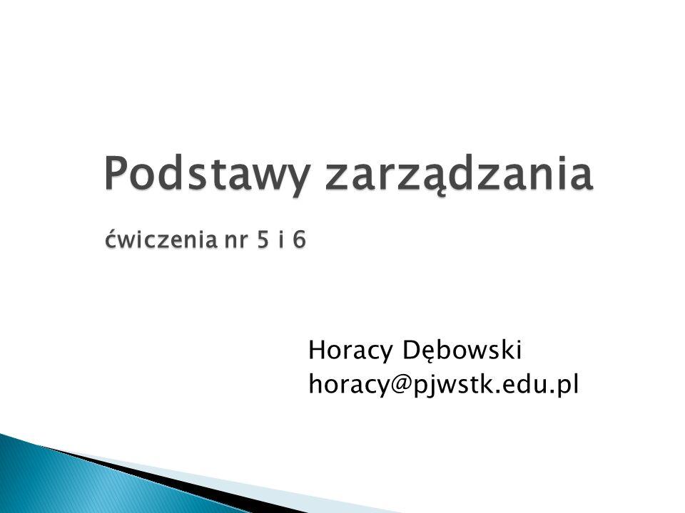 ćwiczenia nr 5 i 6 Podstawy zarządzania Horacy Dębowski