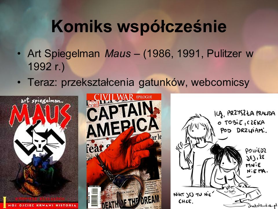 Komiks współcześnie Art Spiegelman Maus – (1986, 1991, Pulitzer w 1992 r.) Teraz: przekształcenia gatunków, webcomicsy.