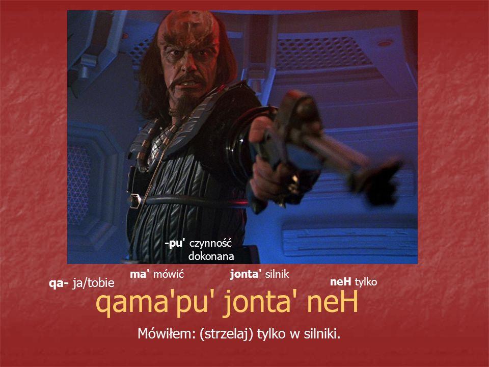 qama pu jonta neH Mówiłem: (strzelaj) tylko w silniki. qa- ja/tobie
