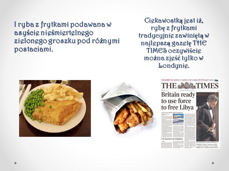 Ciekawostką jest iż, rybę z frytkami tradycyjnie zawiniętą w najlepszą gazetę THE TIMES oczywiście można zjeść tylko w Londynie.