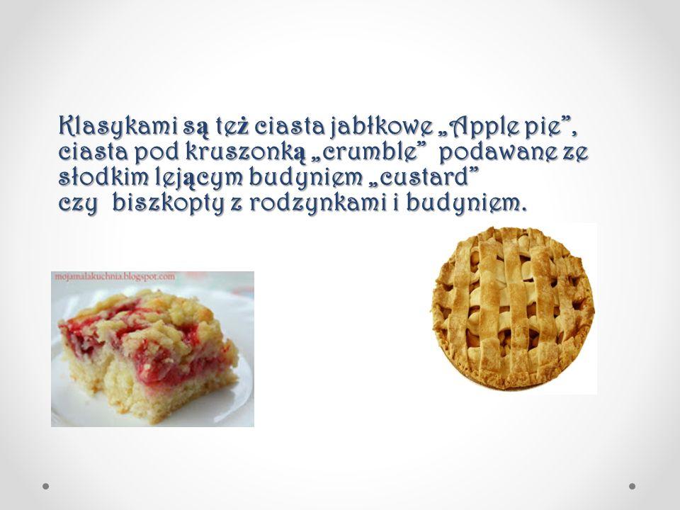 """Klasykami są też ciasta jabłkowe """"Apple pie , ciasta pod kruszonką """"crumble podawane ze słodkim lejącym budyniem """"custard czy biszkopty z rodzynkami i budyniem."""