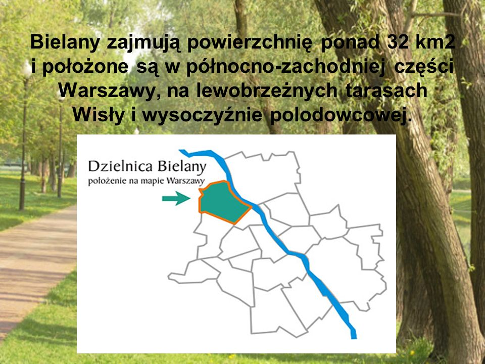 Bielany zajmują powierzchnię ponad 32 km2 i położone są w północno-zachodniej części Warszawy, na lewobrzeżnych tarasach Wisły i wysoczyźnie polodowcowej.