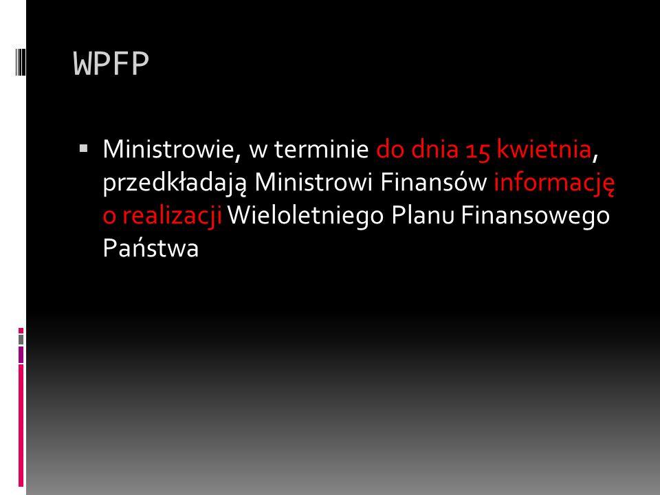 WPFP Ministrowie, w terminie do dnia 15 kwietnia, przedkładają Ministrowi Finansów informację o realizacji Wieloletniego Planu Finansowego Państwa.