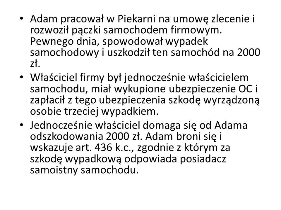 Adam pracował w Piekarni na umowę zlecenie i rozwoził pączki samochodem firmowym. Pewnego dnia, spowodował wypadek samochodowy i uszkodził ten samochód na 2000 zł.