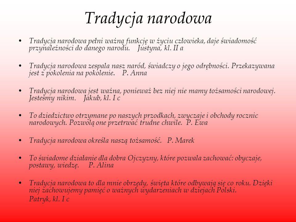 Tradycja narodowa Tradycja narodowa pełni ważną funkcję w życiu człowieka, daje świadomość przynależności do danego narodu. Justyna, kl. II a.
