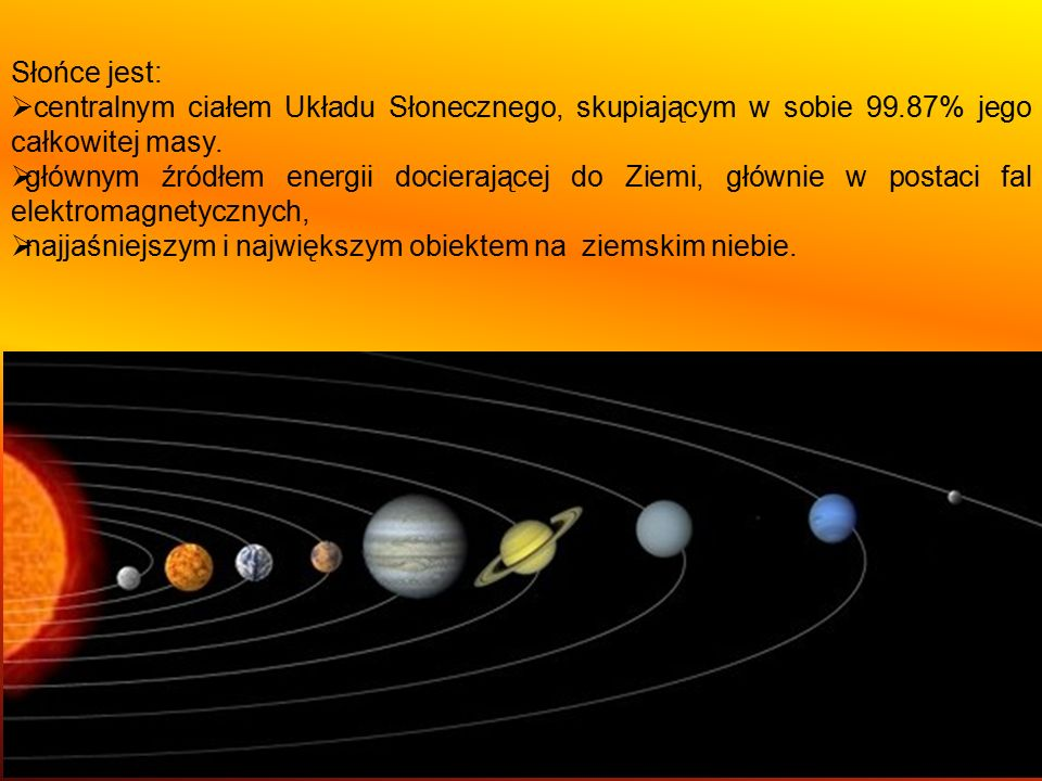 Słońce jest: centralnym ciałem Układu Słonecznego, skupiającym w sobie 99.87% jego całkowitej masy.