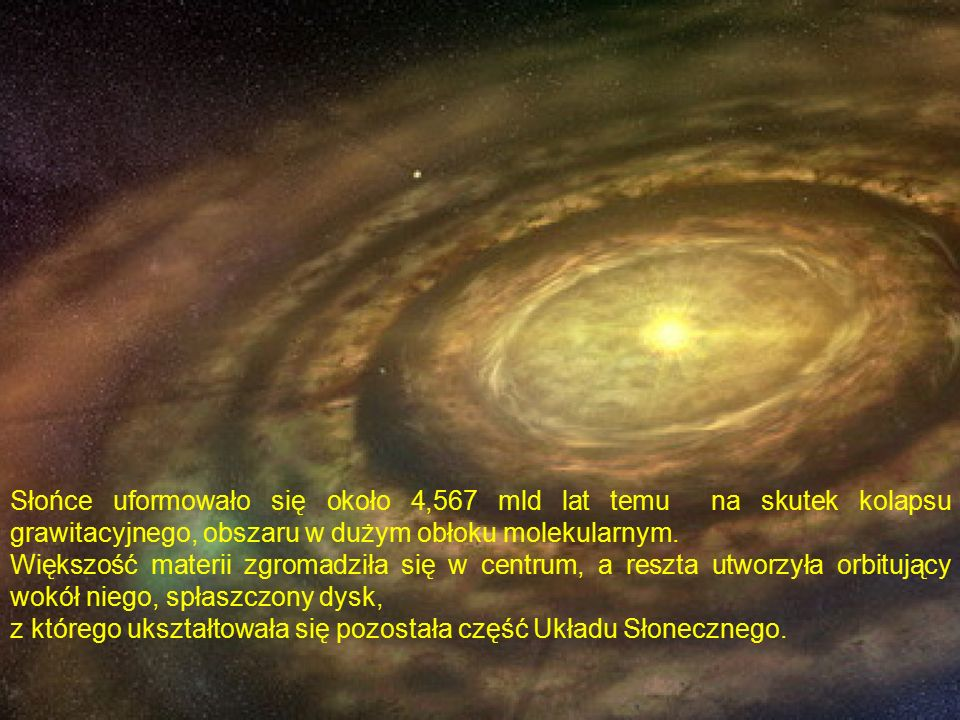 Słońce uformowało się około 4,567 mld lat temu na skutek kolapsu grawitacyjnego, obszaru w dużym obłoku molekularnym.