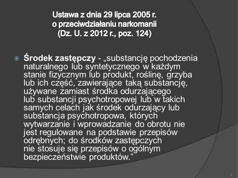 """Środek zastępczy - """"substancję pochodzenia naturalnego lub syntetycznego w każdym stanie fizycznym lub produkt, roślinę, grzyba lub ich część, zawierające taką substancję, używane zamiast środka odurzającego lub substancji psychotropowej lub w takich samych celach jak środek odurzający lub substancja psychotropowa, których wytwarzanie i wprowadzanie do obrotu nie jest regulowane na podstawie przepisów odrębnych; do środków zastępczych nie stosuje się przepisów o ogólnym bezpieczeństwie produktów."""