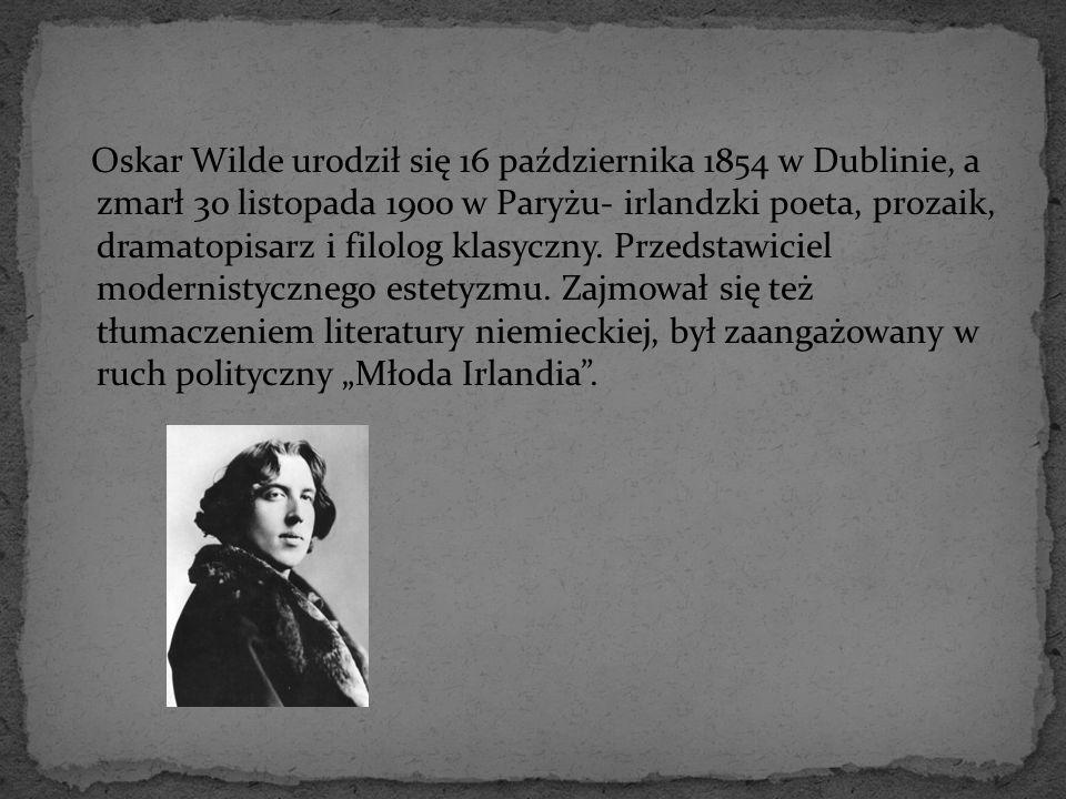 Oskar Wilde urodził się 16 października 1854 w Dublinie, a zmarł 30 listopada 1900 w Paryżu- irlandzki poeta, prozaik, dramatopisarz i filolog klasyczny.