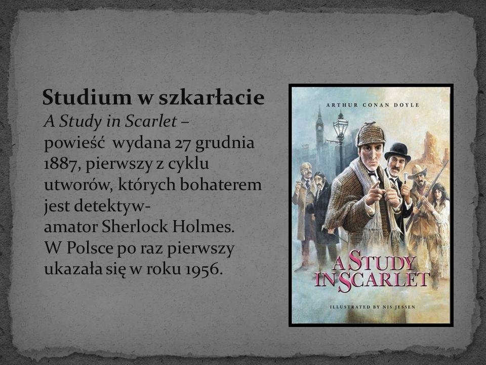 Studium w szkarłacie A Study in Scarlet – powieść wydana 27 grudnia 1887, pierwszy z cyklu utworów, których bohaterem jest detektyw- amator Sherlock Holmes.
