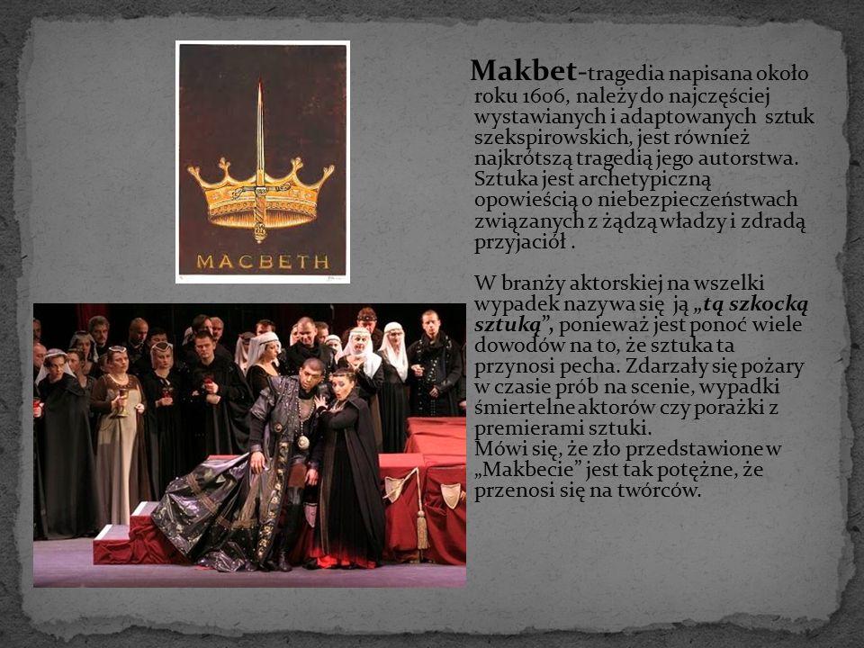 Makbet-tragedia napisana około roku 1606, należy do najczęściej wystawianych i adaptowanych sztuk szekspirowskich, jest również najkrótszą tragedią jego autorstwa.
