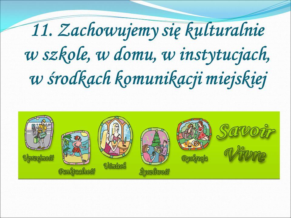 11. Zachowujemy się kulturalnie w szkole, w domu, w instytucjach, w środkach komunikacji miejskiej