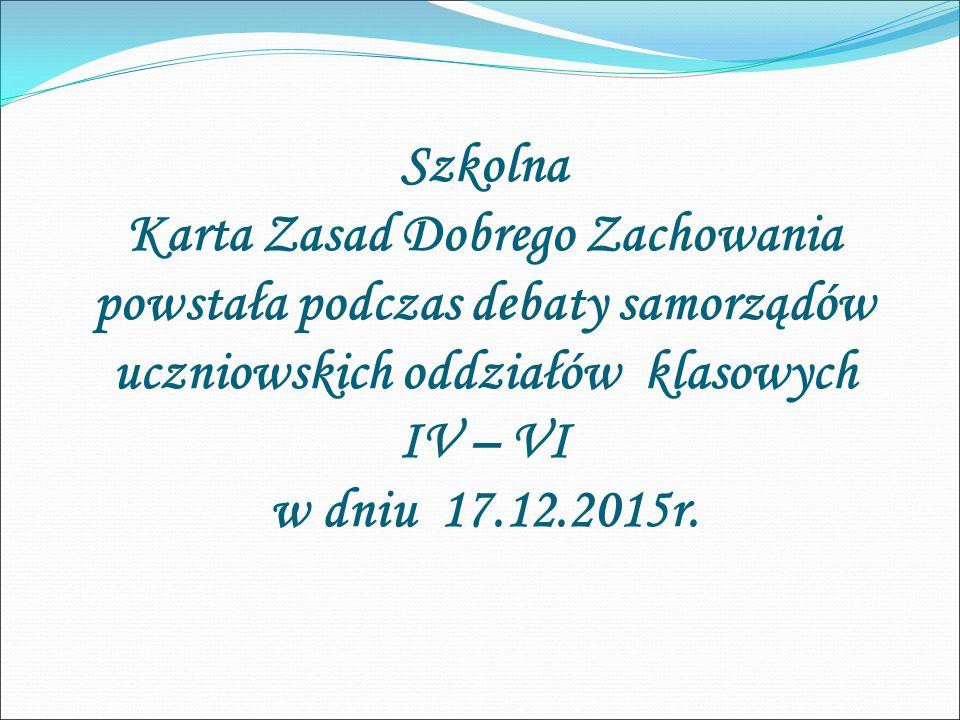 Szkolna Karta Zasad Dobrego Zachowania powstała podczas debaty samorządów uczniowskich oddziałów klasowych IV – VI w dniu 17.12.2015r.