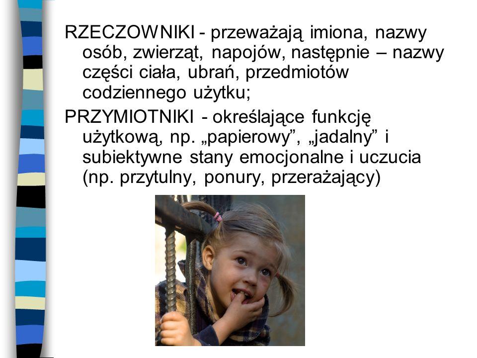 RZECZOWNIKI - przeważają imiona, nazwy osób, zwierząt, napojów, następnie – nazwy części ciała, ubrań, przedmiotów codziennego użytku;