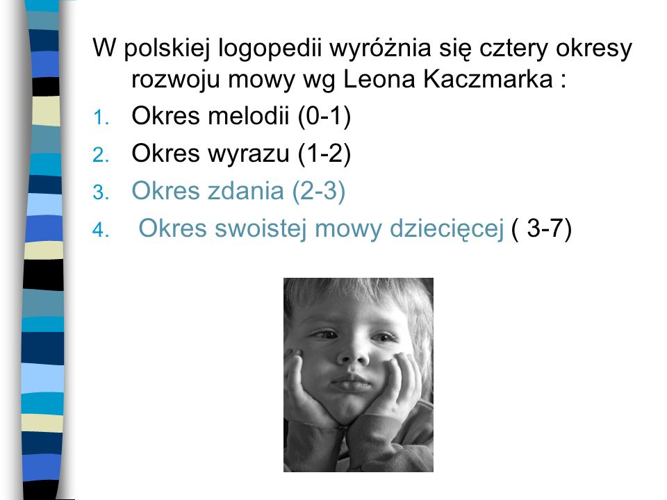 W polskiej logopedii wyróżnia się cztery okresy rozwoju mowy wg Leona Kaczmarka :